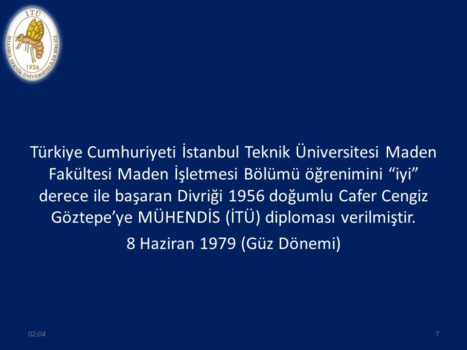 Türkiye Cumhuriyeti İstanbul Teknik Üniversitesi Maden Fakültesi Maden İşletmesi Bölümü öğrenimini iyi derece ile başaran Divriği 1956 doğumlu Cafer Cengiz Göztepe'ye MÜHENDİS (İTÜ) diploması verilmiştir. 8 Haziran 1979 (Güz Dönemi)