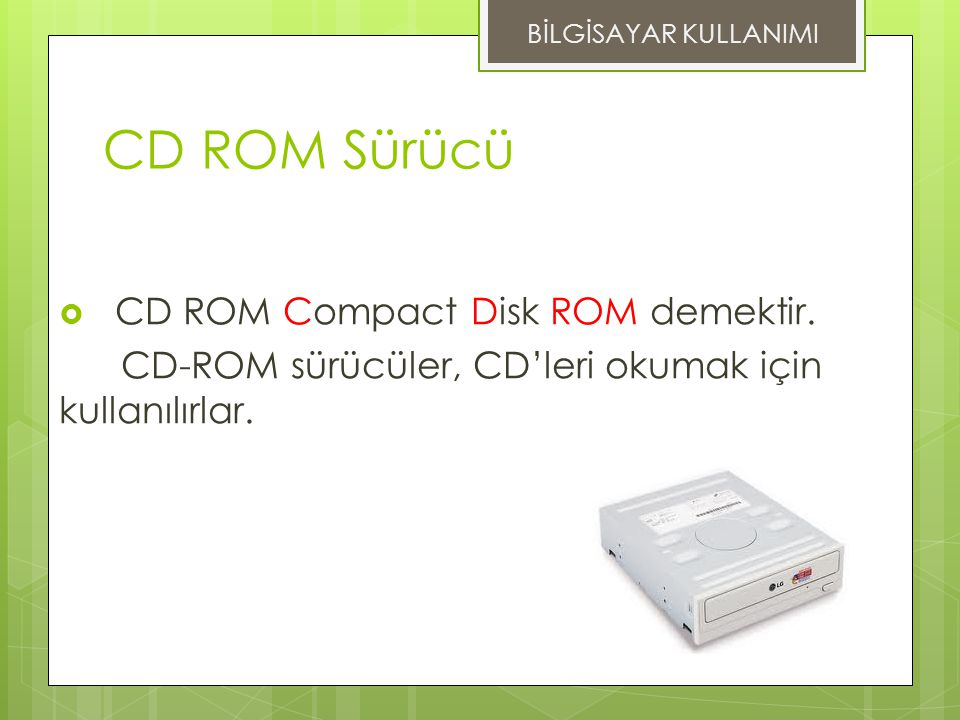 CD ROM Sürücü CD ROM Compact Disk ROM demektir.