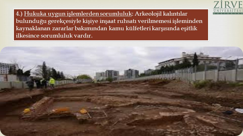 4.) Hukuka uygun işlemlerden sorumluluk: Arkeolojil kalıntılar bulunduğu gerekçesiyle kişiye inşaat ruhsatı verilmemesi işleminden kaynaklanan zararlar bakımından kamu külfetleri karşısında eşitlik ilkesince sorumluluk vardır.