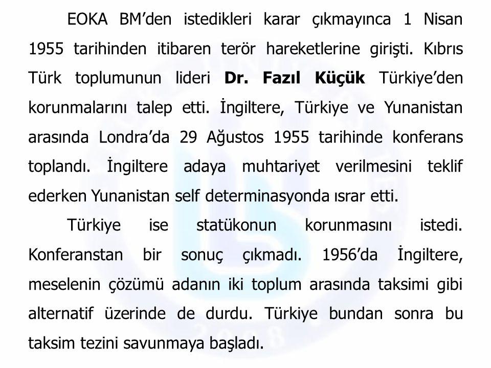 EOKA BM'den istedikleri karar çıkmayınca 1 Nisan 1955 tarihinden itibaren terör hareketlerine girişti. Kıbrıs Türk toplumunun lideri Dr. Fazıl Küçük Türkiye'den korunmalarını talep etti. İngiltere, Türkiye ve Yunanistan arasında Londra'da 29 Ağustos 1955 tarihinde konferans toplandı. İngiltere adaya muhtariyet verilmesini teklif ederken Yunanistan self determinasyonda ısrar etti.