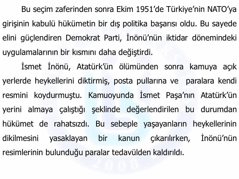 Bu seçim zaferinden sonra Ekim 1951'de Türkiye'nin NATO'ya girişinin kabulü hükümetin bir dış politika başarısı oldu. Bu sayede elini güçlendiren Demokrat Parti, İnönü'nün iktidar dönemindeki uygulamalarının bir kısmını daha değiştirdi.