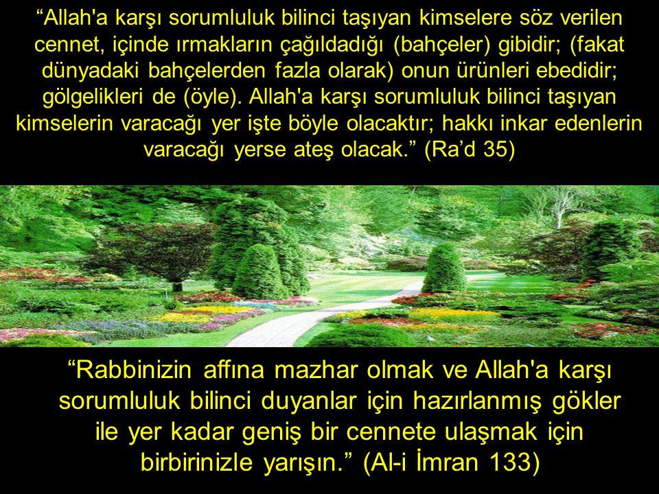 Allah a karşı sorumluluk bilinci taşıyan kimselere söz verilen cennet, içinde ırmakların çağıldadığı (bahçeler) gibidir; (fakat dünyadaki bahçelerden fazla olarak) onun ürünleri ebedidir; gölgelikleri de (öyle). Allah a karşı sorumluluk bilinci taşıyan kimselerin varacağı yer işte böyle olacaktır; hakkı inkar edenlerin varacağı yerse ateş olacak. (Ra'd 35)