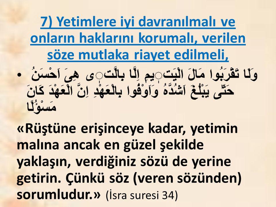 7) Yetimlere iyi davranılmalı ve onların haklarını korumalı, verilen söze mutlaka riayet edilmeli,