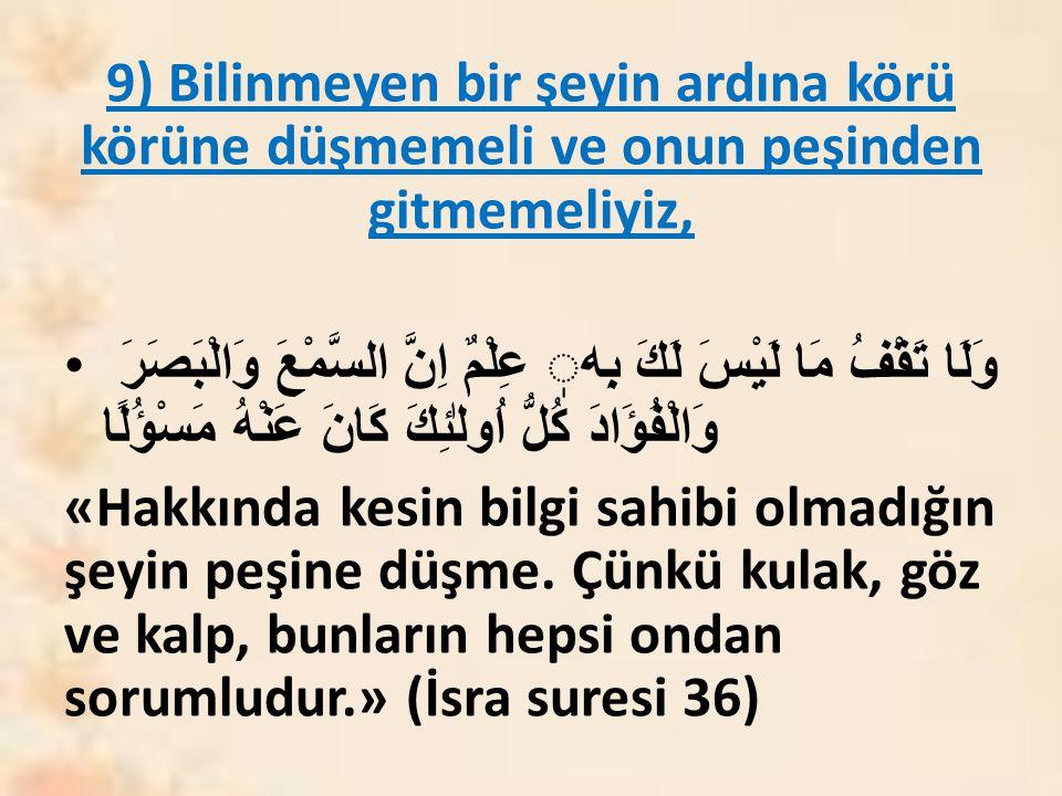 9) Bilinmeyen bir şeyin ardına körü körüne düşmemeli ve onun peşinden gitmemeliyiz,
