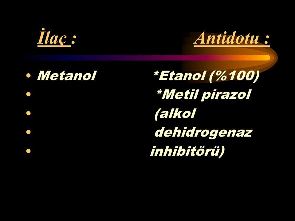 İlaç : Antidotu : Metanol *Etanol (%100) *Metil pirazol (alkol