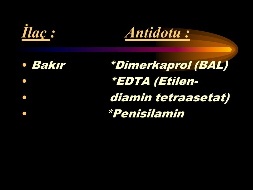İlaç : Antidotu : Bakır *Dimerkaprol (BAL) *EDTA (Etilen-