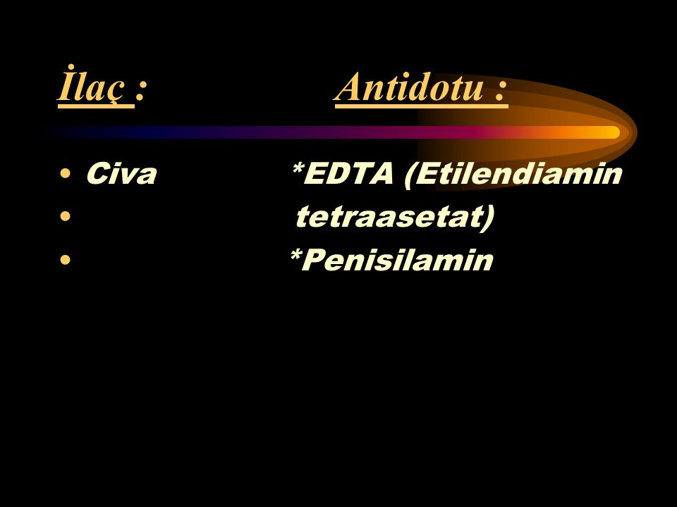 İlaç : Antidotu : Civa *EDTA (Etilendiamin tetraasetat) *Penisilamin