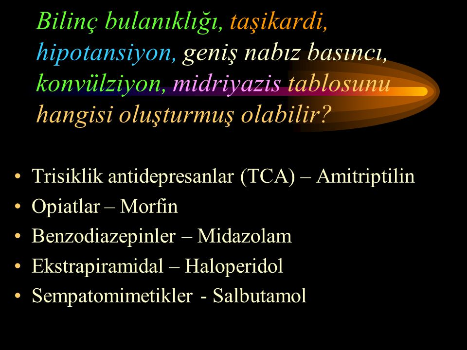 Bilinç bulanıklığı, taşikardi, hipotansiyon, geniş nabız basıncı, konvülziyon, midriyazis tablosunu hangisi oluşturmuş olabilir