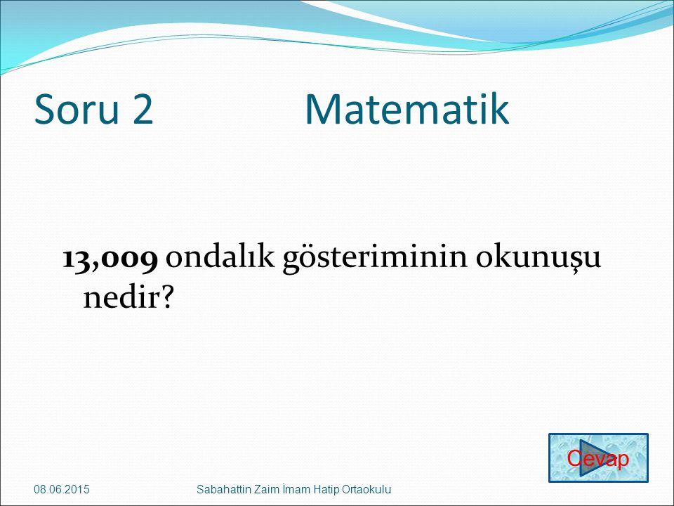 Soru 2 Matematik 13,009 ondalık gösteriminin okunuşu nedir Cevap