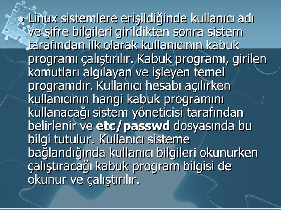 Linux sistemlere erişildiğinde kullanıcı adı ve şifre bilgileri girildikten sonra sistem tarafından ilk olarak kullanıcının kabuk programı çalıştırılır.