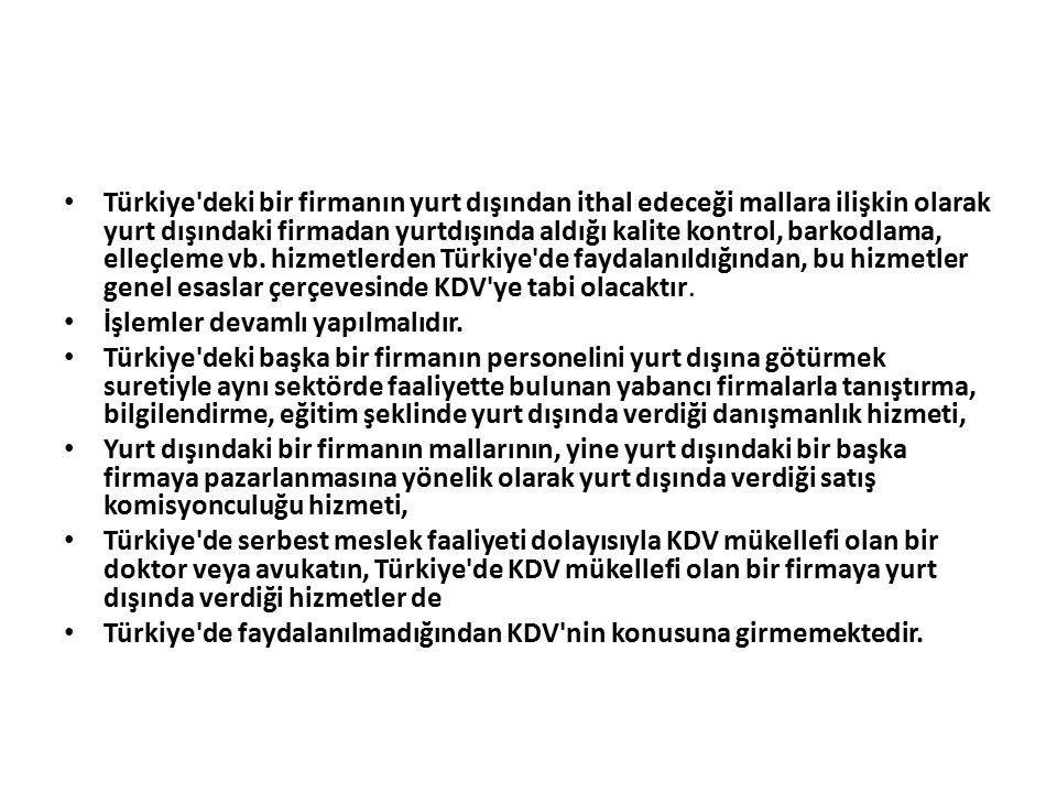Türkiye deki bir firmanın yurt dışından ithal edeceği mallara ilişkin olarak yurt dışındaki firmadan yurtdışında aldığı kalite kontrol, barkodlama, elleçleme vb. hizmetlerden Türkiye de faydalanıldığından, bu hizmetler genel esaslar çerçevesinde KDV ye tabi olacaktır.