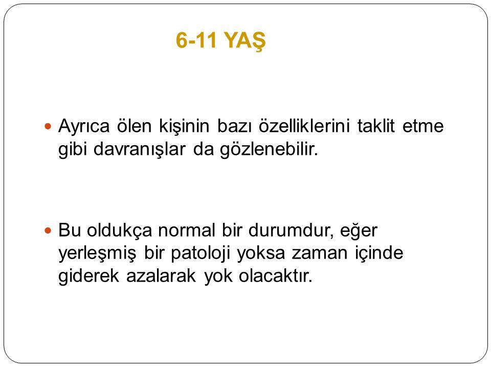 6-11 YAŞ Ayrıca ölen kişinin bazı özelliklerini taklit etme gibi davranışlar da gözlenebilir.