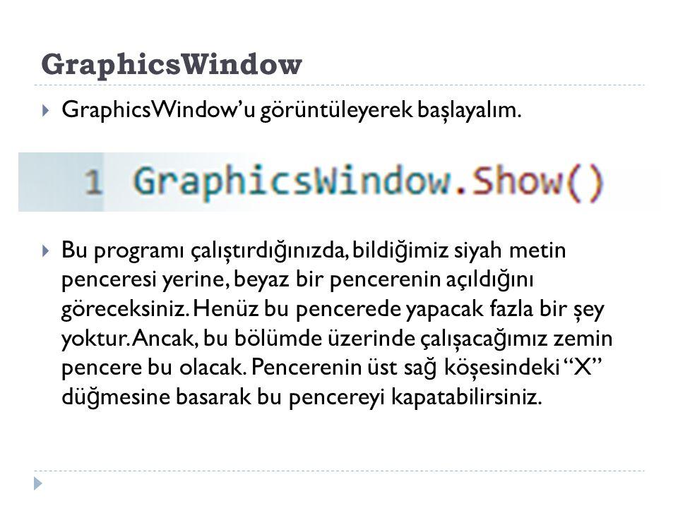 GraphicsWindow GraphicsWindow'u görüntüleyerek başlayalım.