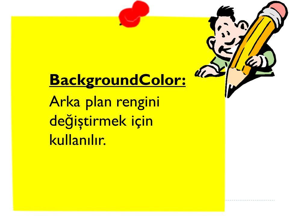 BackgroundColor: Arka plan rengini değiştirmek için kullanılır.