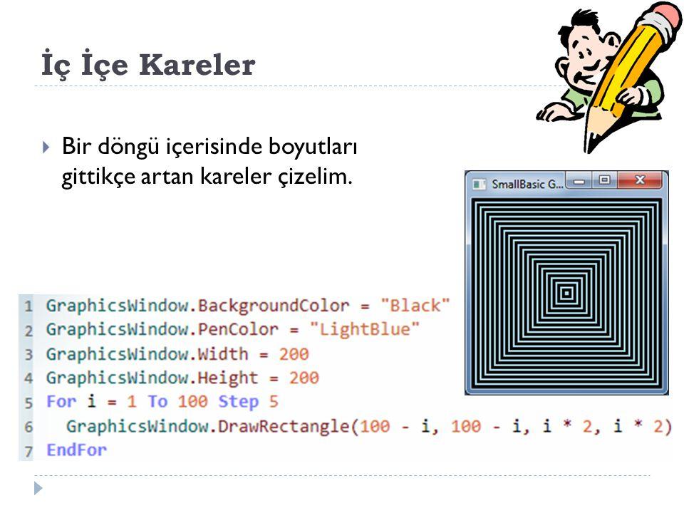 İç İçe Kareler Bir döngü içerisinde boyutları gittikçe artan kareler çizelim. GraphicsWindow.BackgroundColor = Black