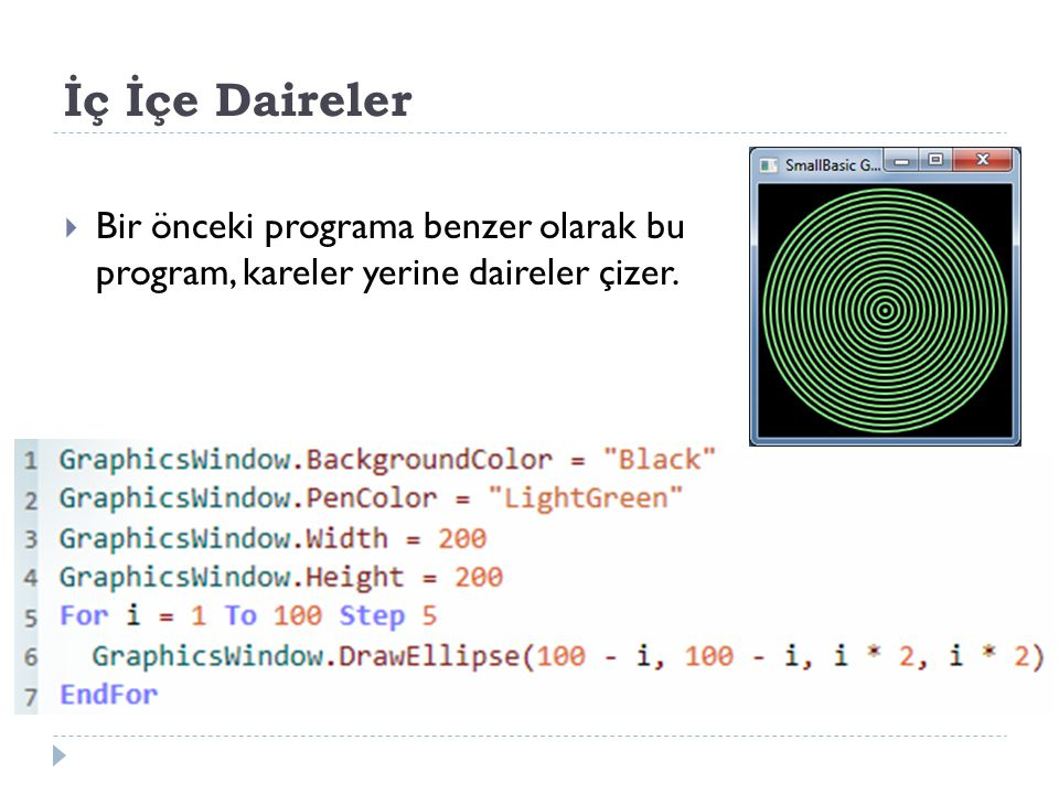 İç İçe Daireler Bir önceki programa benzer olarak bu program, kareler yerine daireler çizer. GraphicsWindow.BackgroundColor = Black