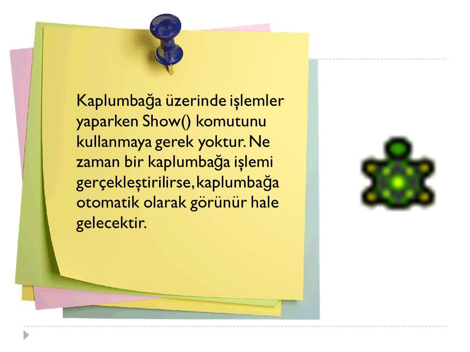 Kaplumbağa üzerinde işlemler yaparken Show() komutunu kullanmaya gerek yoktur.