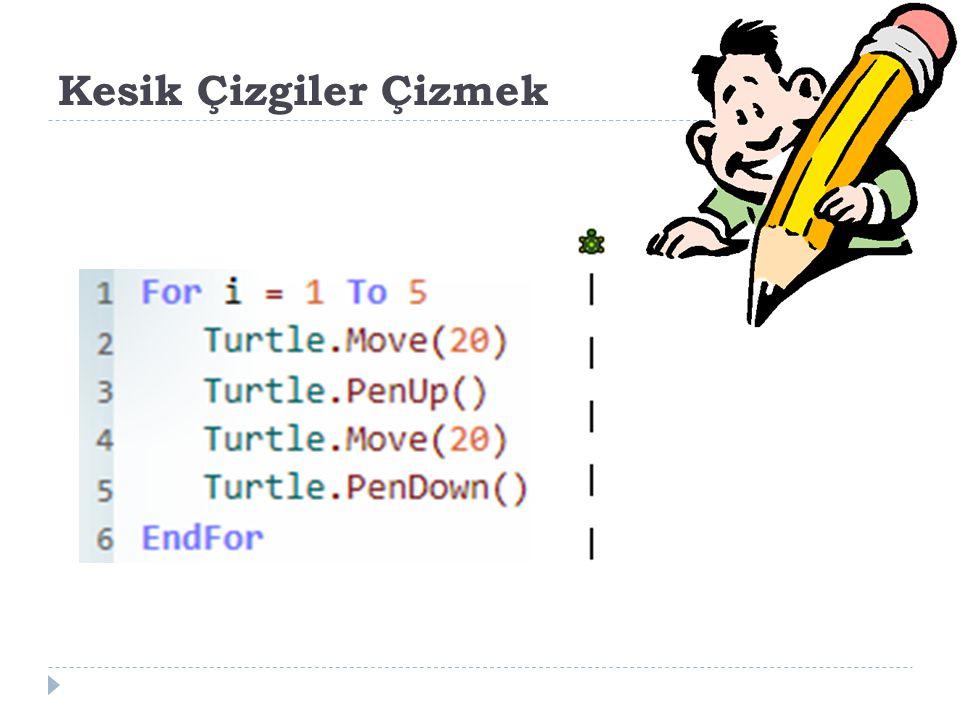 Kesik Çizgiler Çizmek For i = 1 To 5 Turtle.Move(20) Turtle.PenUp()
