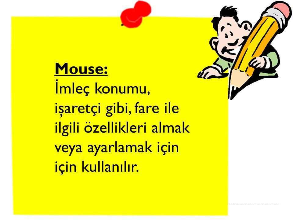 Mouse: İmleç konumu, işaretçi gibi, fare ile ilgili özellikleri almak veya ayarlamak için için kullanılır.