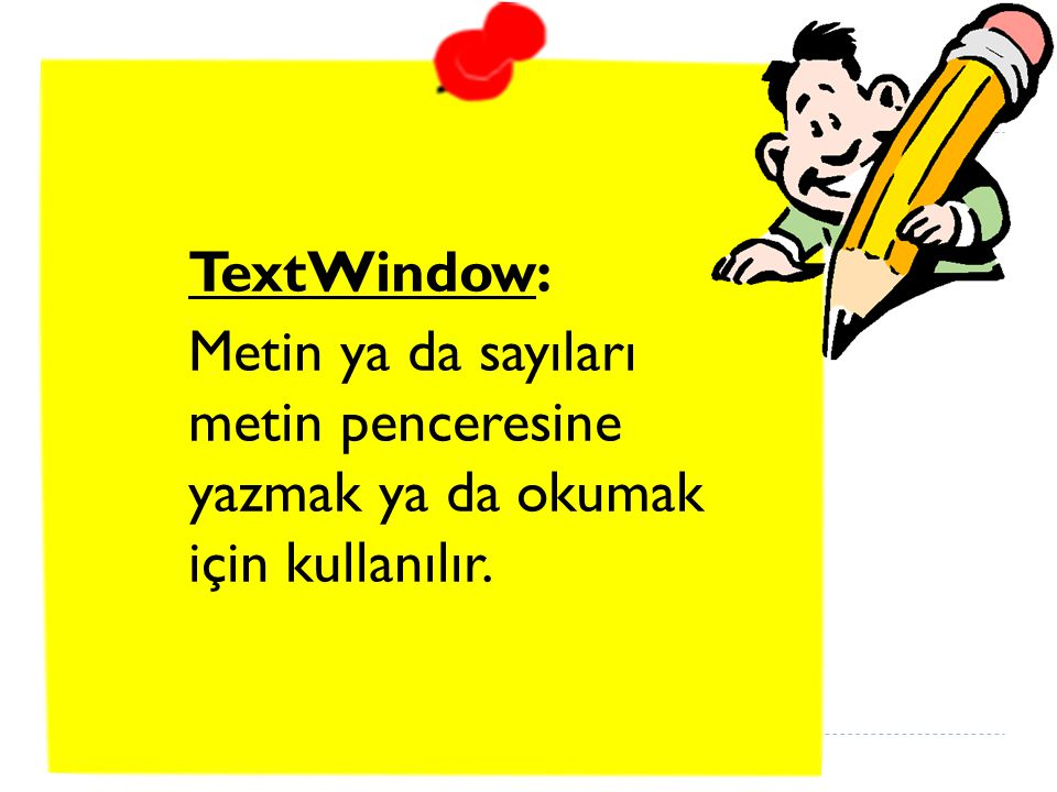 TextWindow: Metin ya da sayıları metin penceresine yazmak ya da okumak için kullanılır.