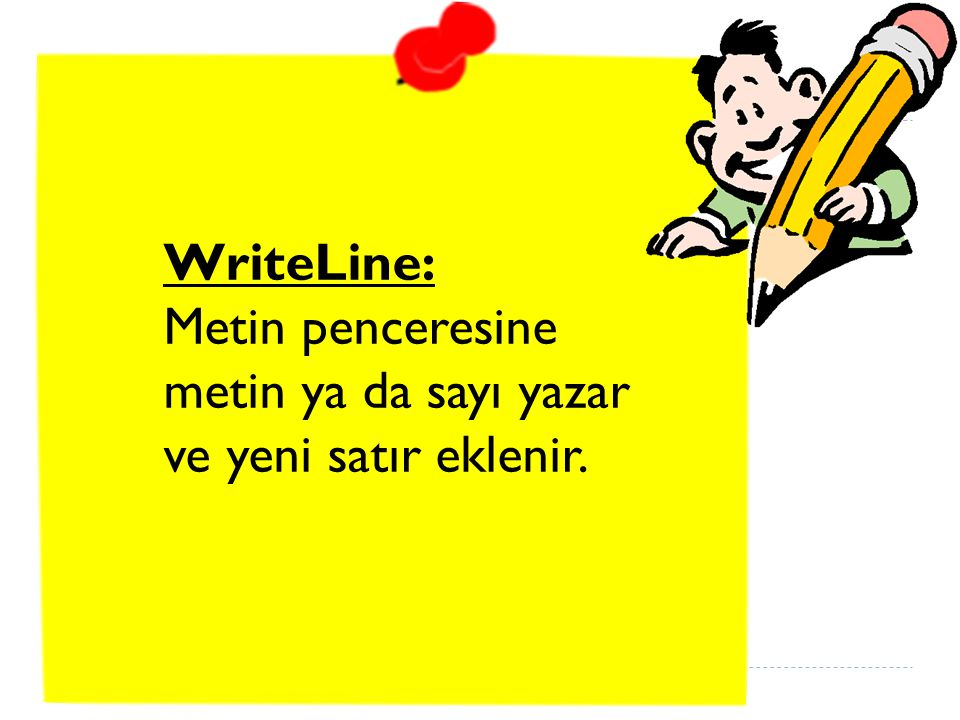 WriteLine: Metin penceresine metin ya da sayı yazar ve yeni satır eklenir.