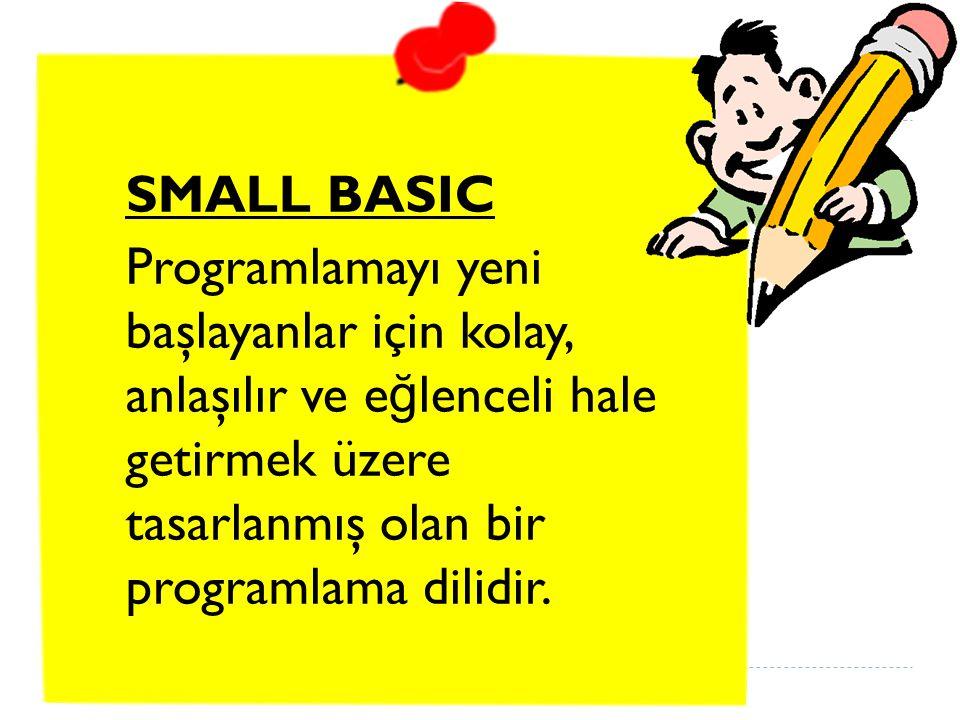 SMALL BASIC Programlamayı yeni başlayanlar için kolay, anlaşılır ve eğlenceli hale getirmek üzere tasarlanmış olan bir programlama dilidir.