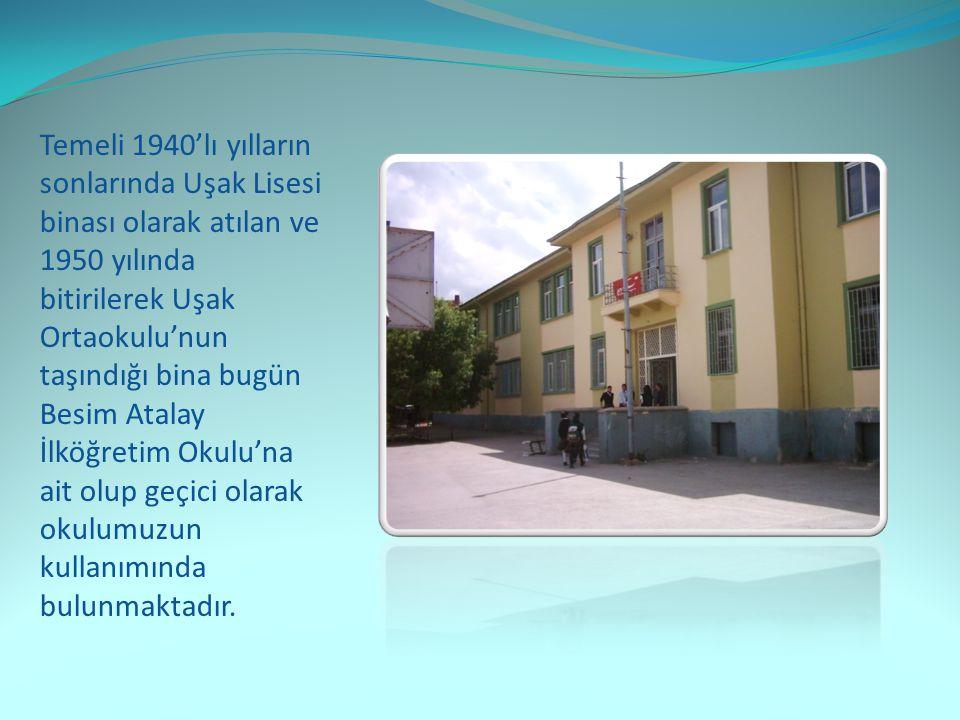Temeli 1940'lı yılların sonlarında Uşak Lisesi binası olarak atılan ve 1950 yılında bitirilerek Uşak Ortaokulu'nun taşındığı bina bugün Besim Atalay İlköğretim Okulu'na ait olup geçici olarak okulumuzun kullanımında bulunmaktadır.