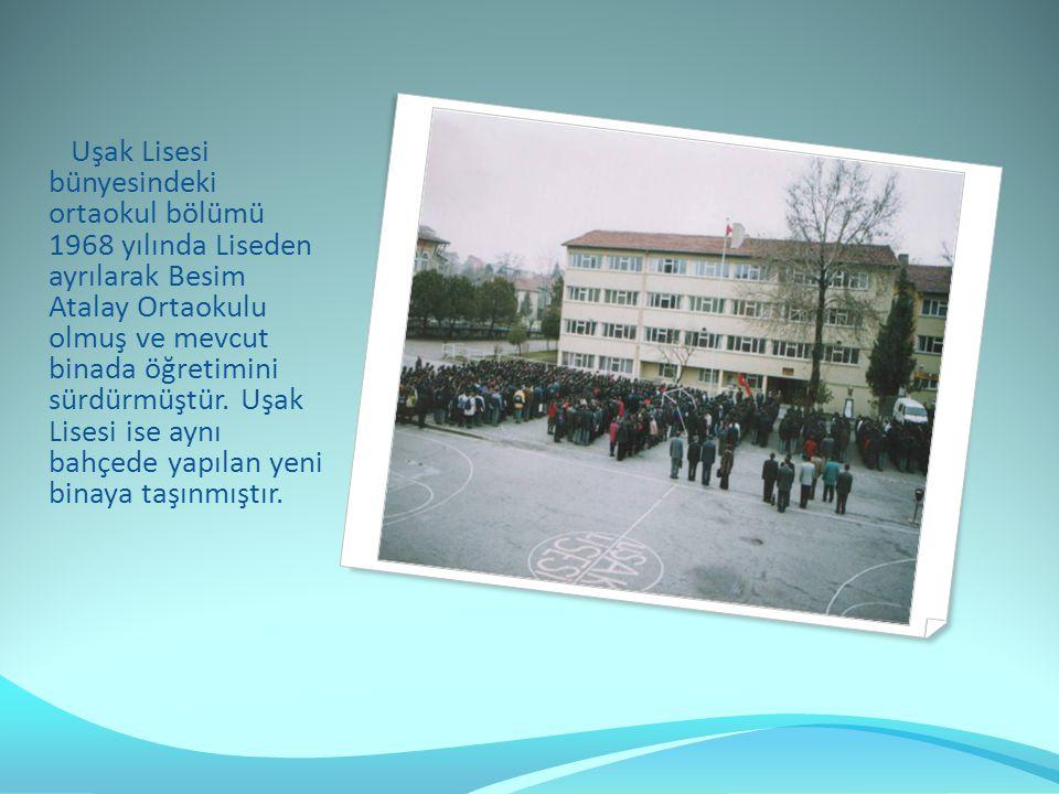 Uşak Lisesi bünyesindeki ortaokul bölümü 1968 yılında Liseden ayrılarak Besim Atalay Ortaokulu olmuş ve mevcut binada öğretimini sürdürmüştür.