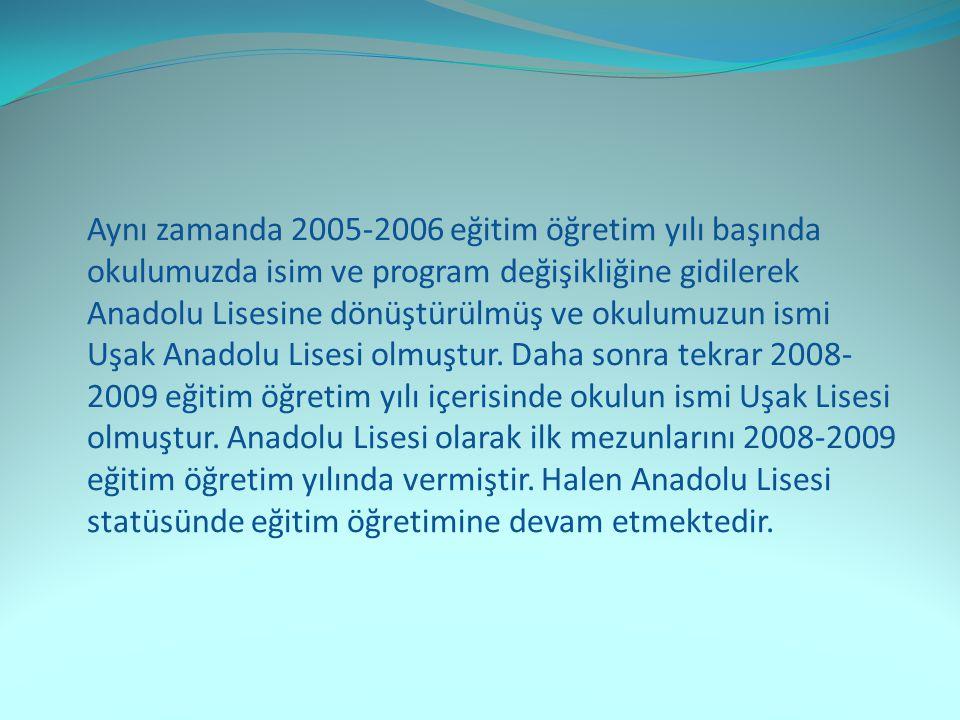 Aynı zamanda 2005-2006 eğitim öğretim yılı başında okulumuzda isim ve program değişikliğine gidilerek Anadolu Lisesine dönüştürülmüş ve okulumuzun ismi Uşak Anadolu Lisesi olmuştur.