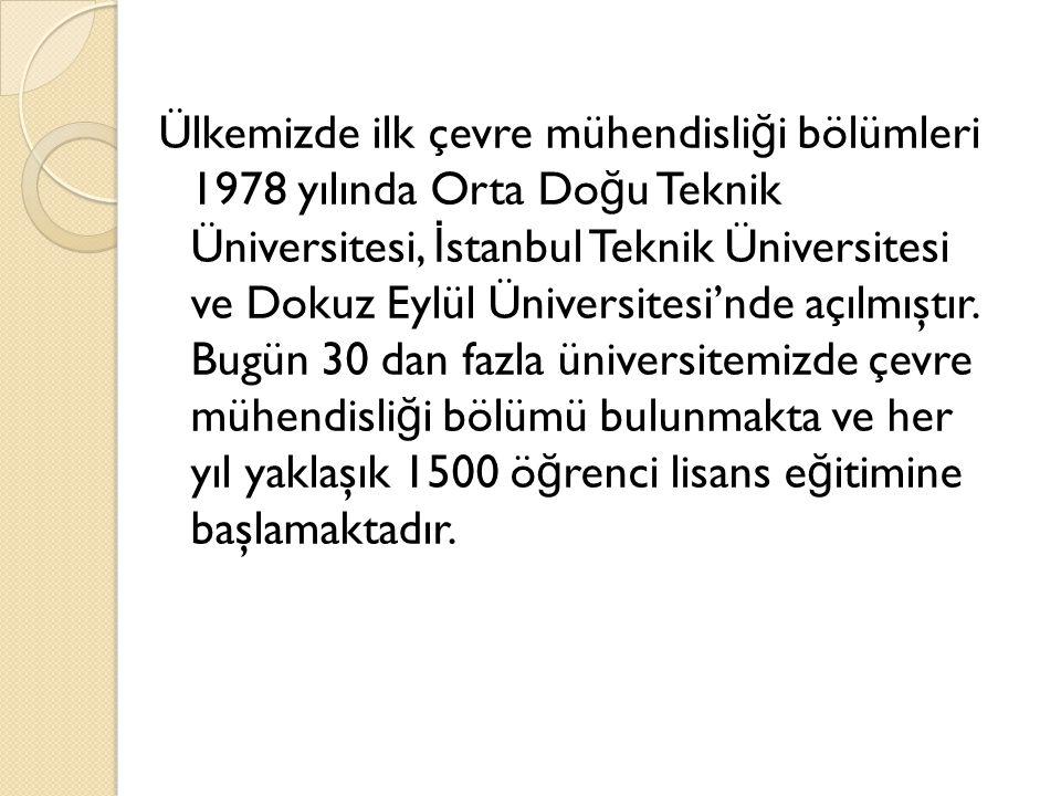 Ülkemizde ilk çevre mühendisliği bölümleri 1978 yılında Orta Doğu Teknik Üniversitesi, İstanbul Teknik Üniversitesi ve Dokuz Eylül Üniversitesi'nde açılmıştır.
