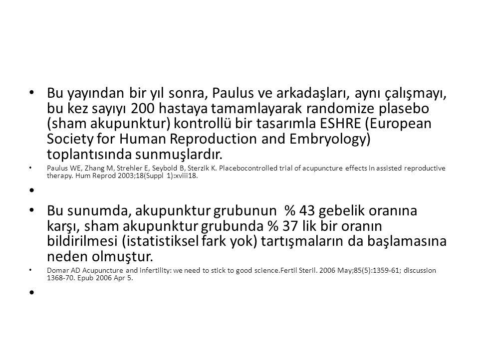 Bu yayından bir yıl sonra, Paulus ve arkadaşları, aynı çalışmayı, bu kez sayıyı 200 hastaya tamamlayarak randomize plasebo (sham akupunktur) kontrollü bir tasarımla ESHRE (European Society for Human Reproduction and Embryology) toplantısında sunmuşlardır.