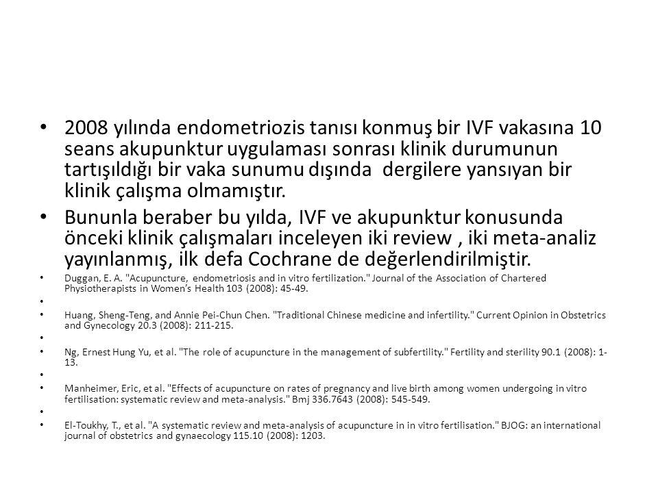 2008 yılında endometriozis tanısı konmuş bir IVF vakasına 10 seans akupunktur uygulaması sonrası klinik durumunun tartışıldığı bir vaka sunumu dışında dergilere yansıyan bir klinik çalışma olmamıştır.
