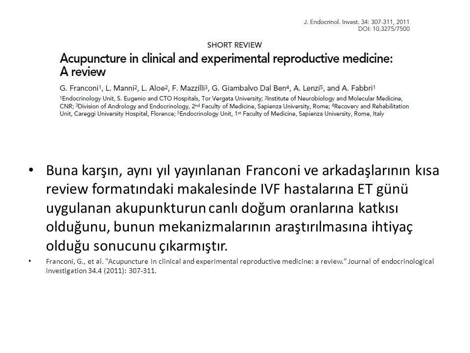 Buna karşın, aynı yıl yayınlanan Franconi ve arkadaşlarının kısa review formatındaki makalesinde IVF hastalarına ET günü uygulanan akupunkturun canlı doğum oranlarına katkısı olduğunu, bunun mekanizmalarının araştırılmasına ihtiyaç olduğu sonucunu çıkarmıştır.