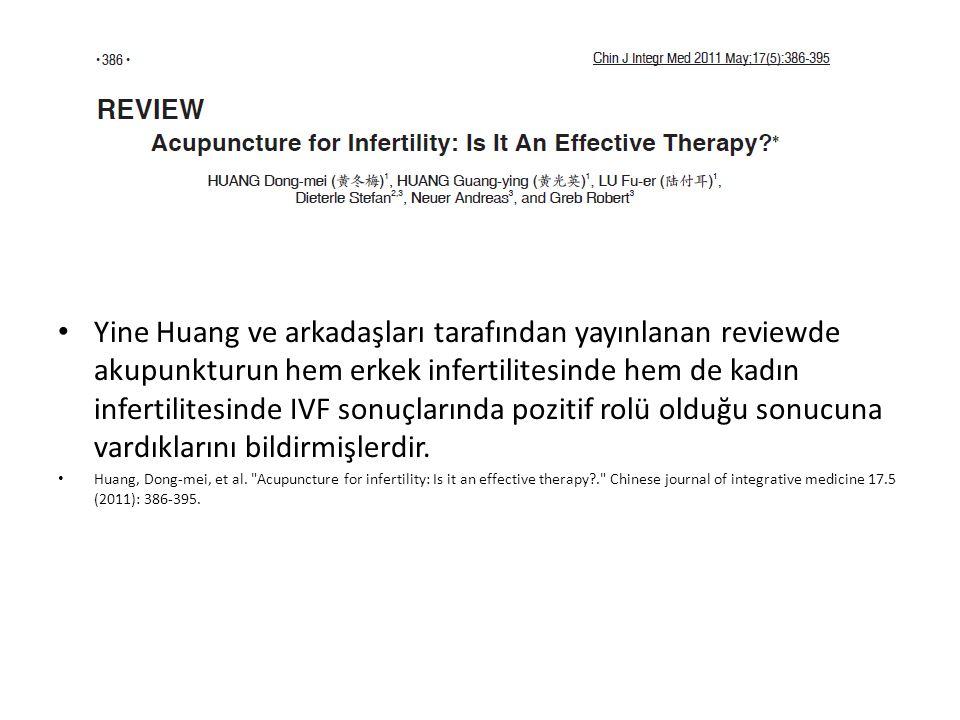 Yine Huang ve arkadaşları tarafından yayınlanan reviewde akupunkturun hem erkek infertilitesinde hem de kadın infertilitesinde IVF sonuçlarında pozitif rolü olduğu sonucuna vardıklarını bildirmişlerdir.