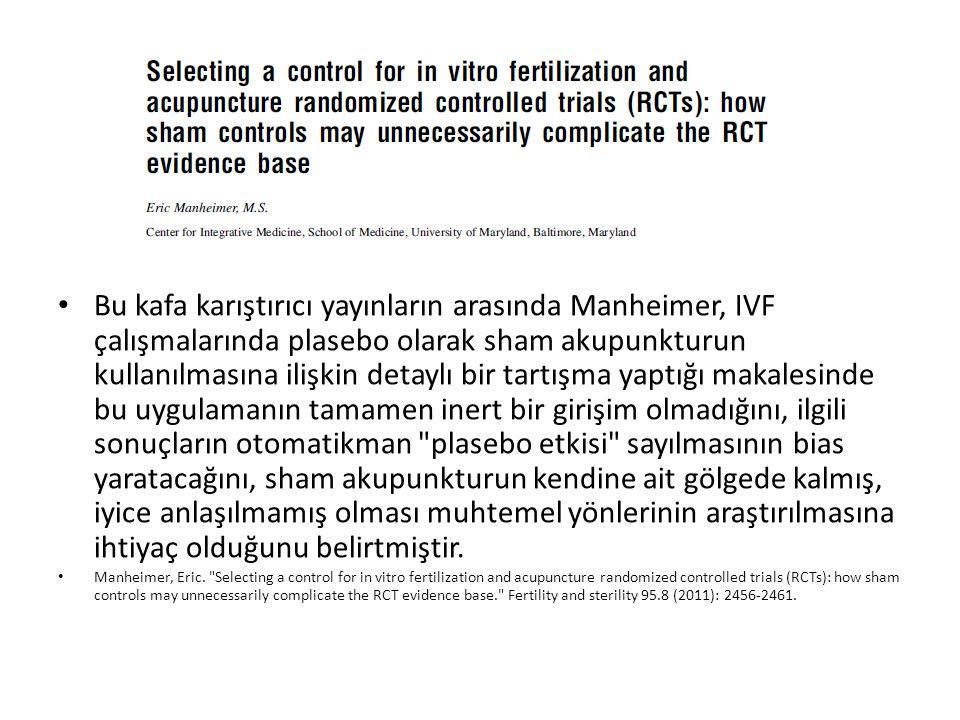Bu kafa karıştırıcı yayınların arasında Manheimer, IVF çalışmalarında plasebo olarak sham akupunkturun kullanılmasına ilişkin detaylı bir tartışma yaptığı makalesinde bu uygulamanın tamamen inert bir girişim olmadığını, ilgili sonuçların otomatikman plasebo etkisi sayılmasının bias yaratacağını, sham akupunkturun kendine ait gölgede kalmış, iyice anlaşılmamış olması muhtemel yönlerinin araştırılmasına ihtiyaç olduğunu belirtmiştir.