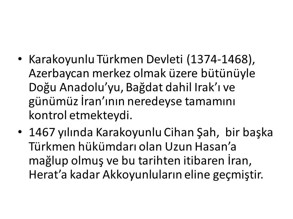Karakoyunlu Türkmen Devleti (1374-1468), Azerbaycan merkez olmak üzere bütünüyle Doğu Anadolu'yu, Bağdat dahil Irak'ı ve günümüz İran'ının neredeyse tamamını kontrol etmekteydi.