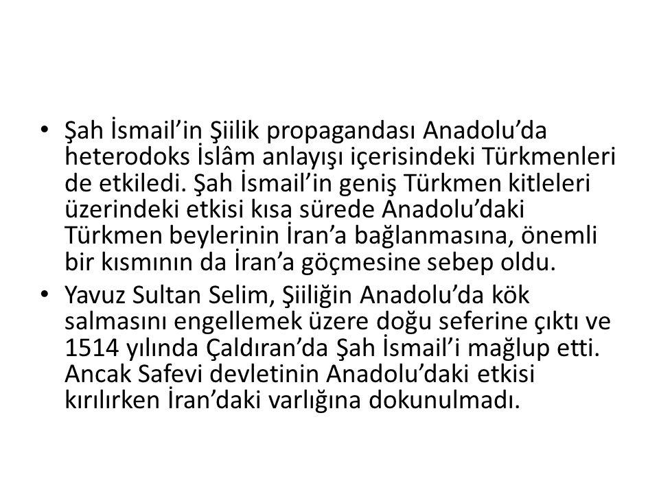 Şah İsmail'in Şiilik propagandası Anadolu'da heterodoks İslâm anlayışı içerisindeki Türkmenleri de etkiledi. Şah İsmail'in geniş Türkmen kitleleri üzerindeki etkisi kısa sürede Anadolu'daki Türkmen beylerinin İran'a bağlanmasına, önemli bir kısmının da İran'a göçmesine sebep oldu.