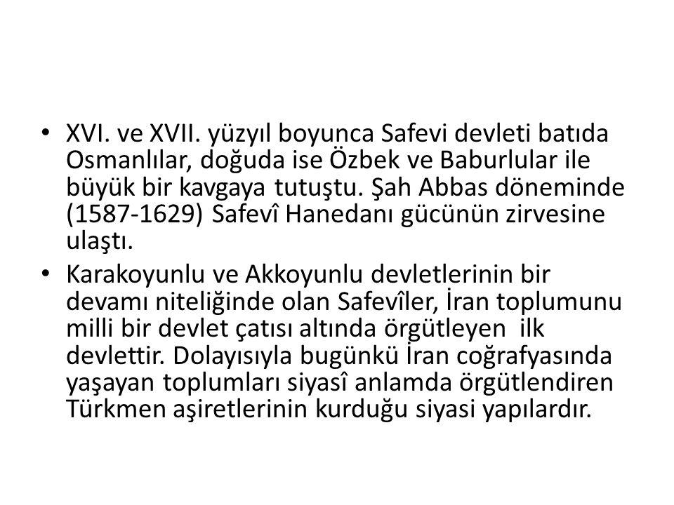 XVI. ve XVII. yüzyıl boyunca Safevi devleti batıda Osmanlılar, doğuda ise Özbek ve Baburlular ile büyük bir kavgaya tutuştu. Şah Abbas döneminde (1587-1629) Safevî Hanedanı gücünün zirvesine ulaştı.