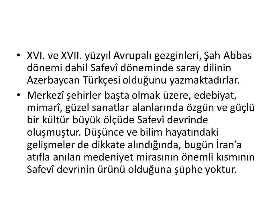 XVI. ve XVII. yüzyıl Avrupalı gezginleri, Şah Abbas dönemi dahil Safevî döneminde saray dilinin Azerbaycan Türkçesi olduğunu yazmaktadırlar.