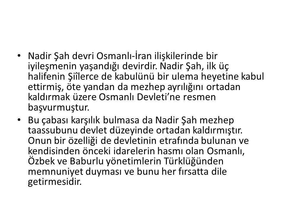 Nadir Şah devri Osmanlı-İran ilişkilerinde bir iyileşmenin yaşandığı devirdir. Nadir Şah, ilk üç halifenin Şiîlerce de kabulünü bir ulema heyetine kabul ettirmiş, öte yandan da mezhep ayrılığını ortadan kaldırmak üzere Osmanlı Devleti'ne resmen başvurmuştur.