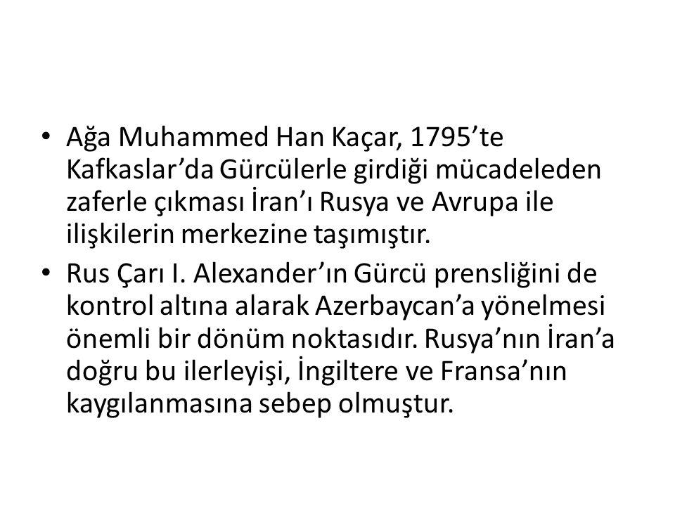 Ağa Muhammed Han Kaçar, 1795'te Kafkaslar'da Gürcülerle girdiği mücadeleden zaferle çıkması İran'ı Rusya ve Avrupa ile ilişkilerin merkezine taşımıştır.