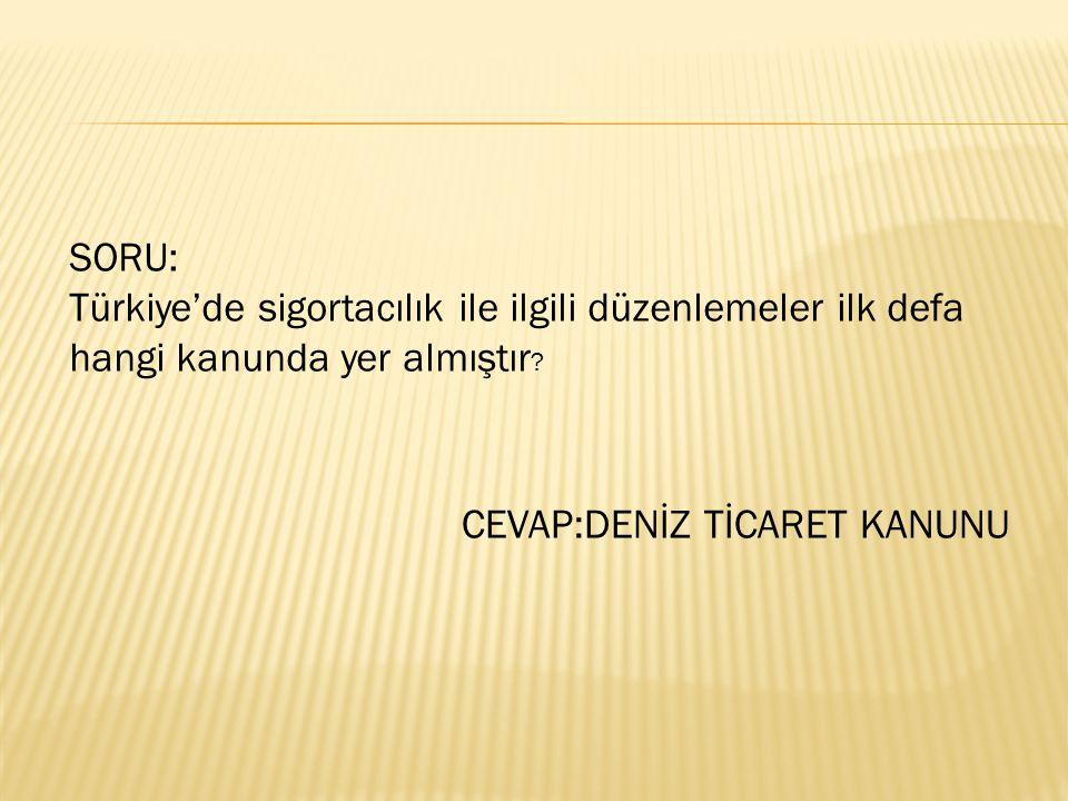 SORU: Türkiye'de sigortacılık ile ilgili düzenlemeler ilk defa hangi kanunda yer almıştır.