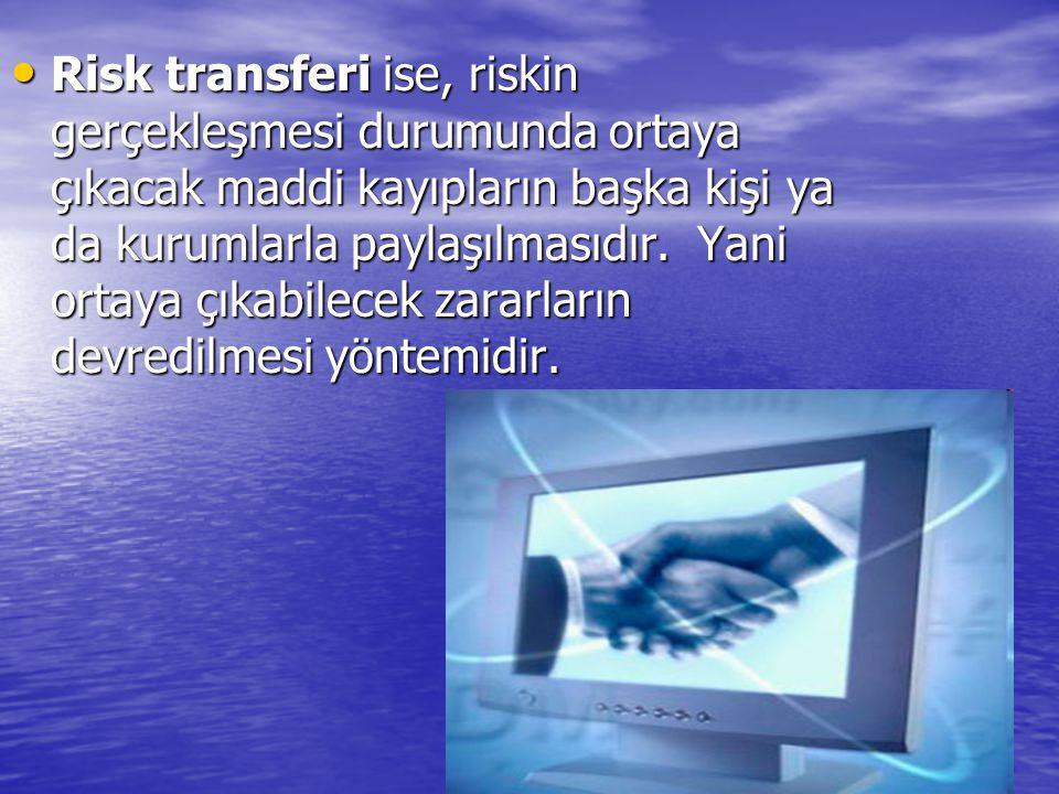 Risk transferi ise, riskin gerçekleşmesi durumunda ortaya çıkacak maddi kayıpların başka kişi ya da kurumlarla paylaşılmasıdır.