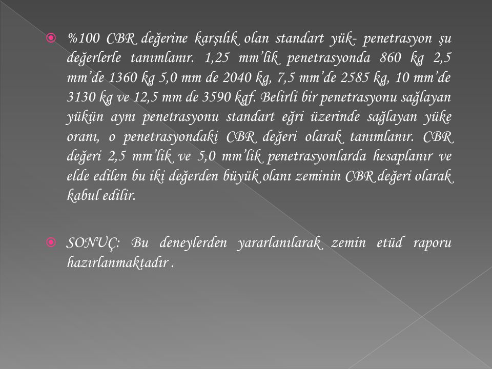 %100 CBR değerine karşılık olan standart yük- penetrasyon şu değerlerle tanımlanır. 1,25 mm'lik penetrasyonda 860 kg 2,5 mm'de 1360 kg 5,0 mm de 2040 kg, 7,5 mm'de 2585 kg, 10 mm'de 3130 kg ve 12,5 mm de 3590 kgf. Belirli bir penetrasyonu sağlayan yükün aynı penetrasyonu standart eğri üzerinde sağlayan yüke oranı, o penetrasyondaki CBR değeri olarak tanımlanır. CBR değeri 2,5 mm'lik ve 5,0 mm'lik penetrasyonlarda hesaplanır ve elde edilen bu iki değerden büyük olanı zeminin CBR değeri olarak kabul edilir.