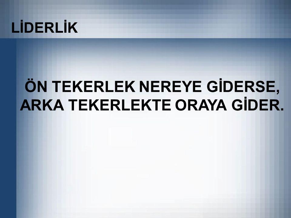 ÖN TEKERLEK NEREYE GİDERSE, ARKA TEKERLEKTE ORAYA GİDER.