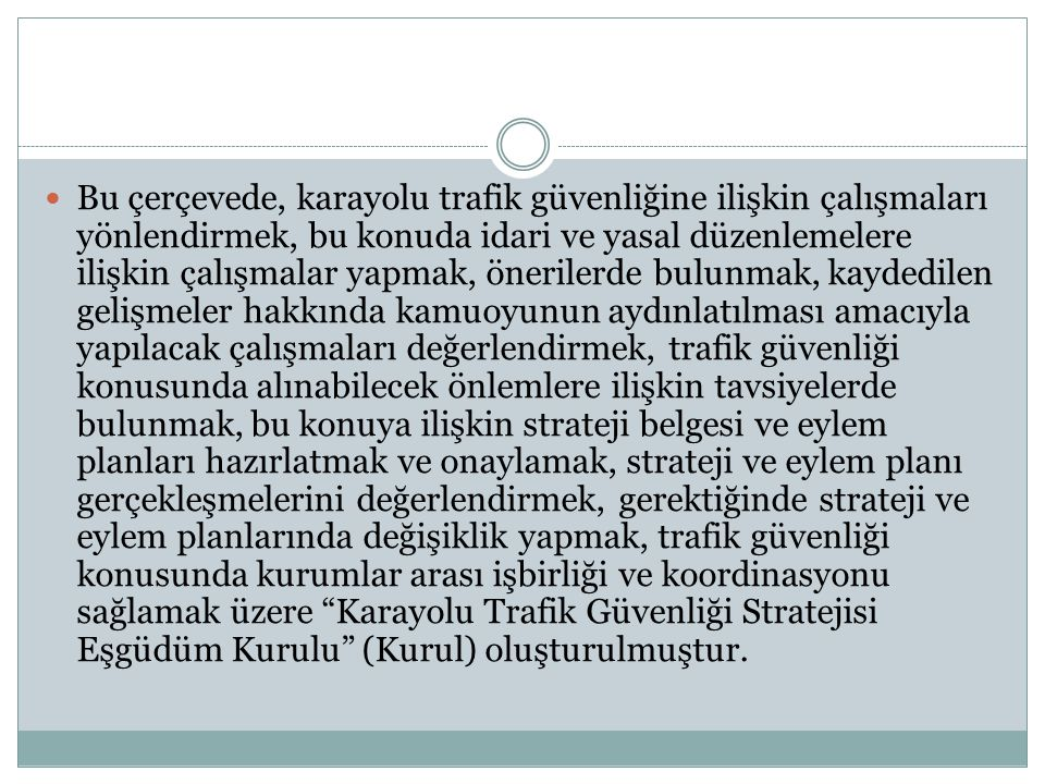 Bu çerçevede, karayolu trafik güvenliğine ilişkin çalışmaları yönlendirmek, bu konuda idari ve yasal düzenlemelere ilişkin çalışmalar yapmak, önerilerde bulunmak, kaydedilen gelişmeler hakkında kamuoyunun aydınlatılması amacıyla yapılacak çalışmaları değerlendirmek, trafik güvenliği konusunda alınabilecek önlemlere ilişkin tavsiyelerde bulunmak, bu konuya ilişkin strateji belgesi ve eylem planları hazırlatmak ve onaylamak, strateji ve eylem planı gerçekleşmelerini değerlendirmek, gerektiğinde strateji ve eylem planlarında değişiklik yapmak, trafik güvenliği konusunda kurumlar arası işbirliği ve koordinasyonu sağlamak üzere Karayolu Trafik Güvenliği Stratejisi Eşgüdüm Kurulu (Kurul) oluşturulmuştur.