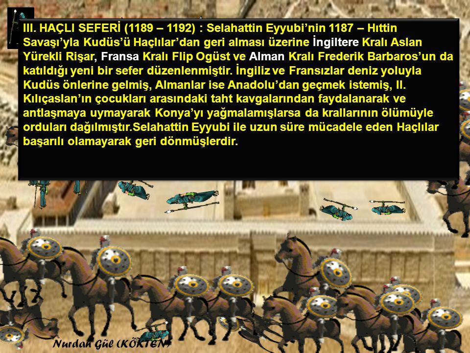III. HAÇLI SEFERİ (1189 – 1192) : Selahattin Eyyubi'nin 1187 – Hıttin Savaşı'yla Kudüs'ü Haçlılar'dan geri alması üzerine İngiltere Kralı Aslan Yürekli Rişar, Fransa Kralı Flip Ogüst ve Alman Kralı Frederik Barbaros'un da katıldığı yeni bir sefer düzenlenmiştir. İngiliz ve Fransızlar deniz yoluyla Kudüs önlerine gelmiş, Almanlar ise Anadolu'dan geçmek istemiş, II. Kılıçaslan'ın çocukları arasındaki taht kavgalarından faydalanarak ve antlaşmaya uymayarak Konya'yı yağmalamışlarsa da krallarının ölümüyle orduları dağılmıştır.Selahattin Eyyubi ile uzun süre mücadele eden Haçlılar başarılı olamayarak geri dönmüşlerdir.