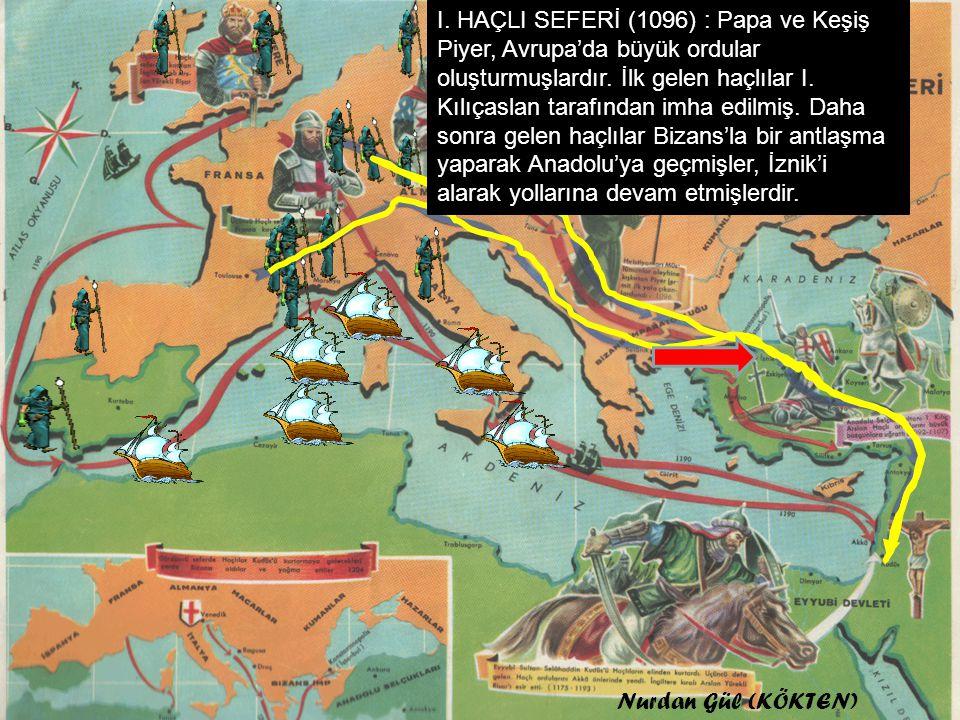 I. HAÇLI SEFERİ (1096) : Papa ve Keşiş Piyer, Avrupa'da büyük ordular oluşturmuşlardır. İlk gelen haçlılar I. Kılıçaslan tarafından imha edilmiş. Daha sonra gelen haçlılar Bizans'la bir antlaşma yaparak Anadolu'ya geçmişler, İznik'i alarak yollarına devam etmişlerdir.