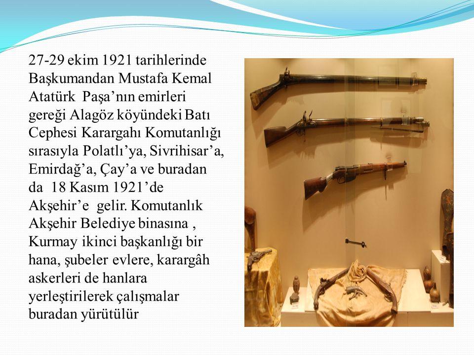 27-29 ekim 1921 tarihlerinde Başkumandan Mustafa Kemal Atatürk Paşa'nın emirleri gereği Alagöz köyündeki Batı Cephesi Karargahı Komutanlığı sırasıyla Polatlı'ya, Sivrihisar'a, Emirdağ'a, Çay'a ve buradan da 18 Kasım 1921'de Akşehir'e gelir.