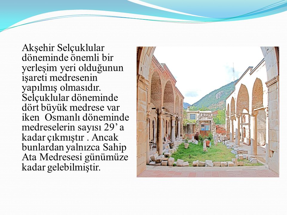 Akşehir Selçuklular döneminde önemli bir yerleşim yeri olduğunun işareti medresenin yapılmış olmasıdır.